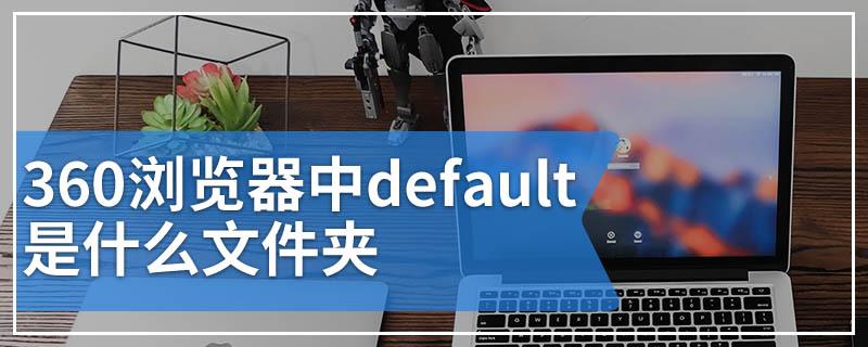 360浏览器中default是什么文件夹