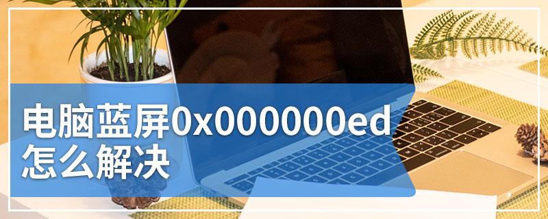 电脑蓝屏0x000000ed怎么解决