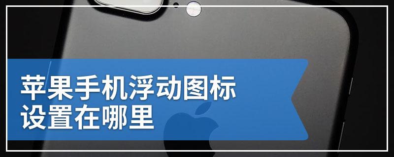 苹果手机浮动图标设置在哪里