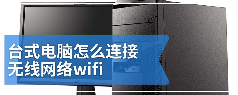 台式电脑怎么连接无线网络wifi