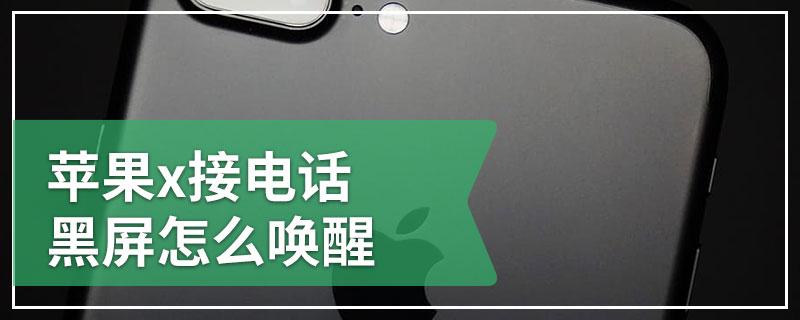 苹果x接电话黑屏怎么唤醒