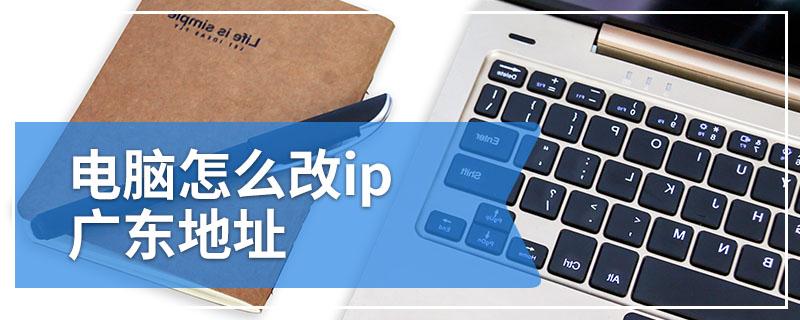 电脑怎么改ip广东地址