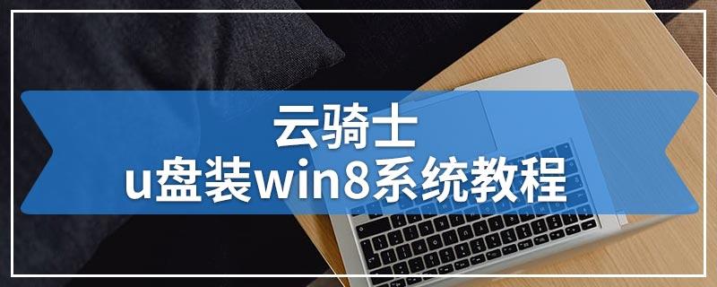 云骑士u盘装win8系统教程