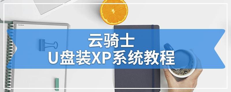 云骑士U盘装XP系统教程