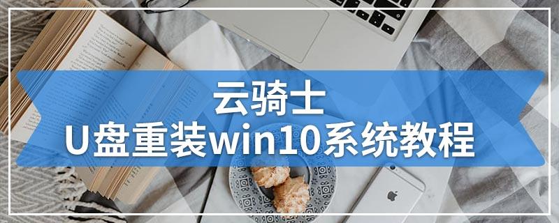 云骑士U盘重装win10系统教程