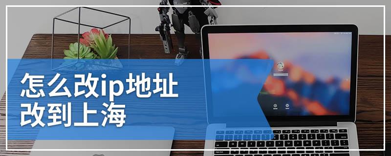 怎么改ip地址改到上海