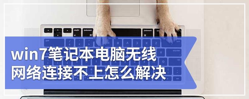 win7笔记本电脑无线网络连接不上怎么解决