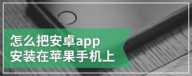 怎么把安卓app安装在苹果手机上
