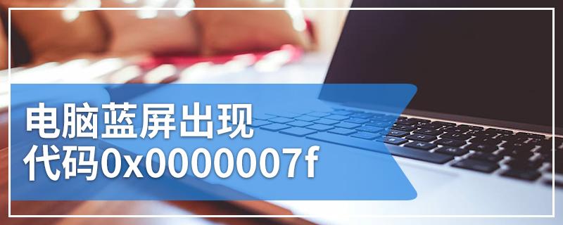 电脑蓝屏出现代码0x0000007f