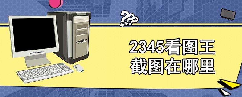 2345看图王截图在哪里