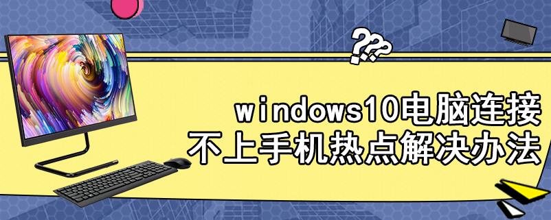 windows10电脑连接不上手机热点解决办法