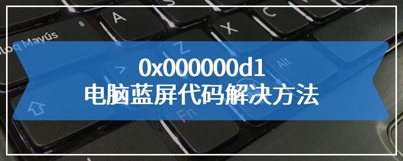 0x000000d1电脑蓝屏代码解决方法