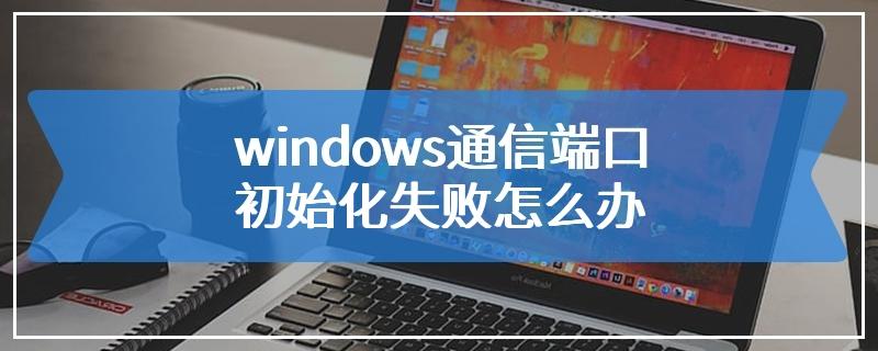 windows通信端口初始化失败怎么办