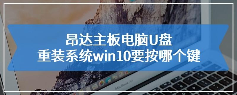 昂达主板电脑U盘重装系统win10要按哪个键