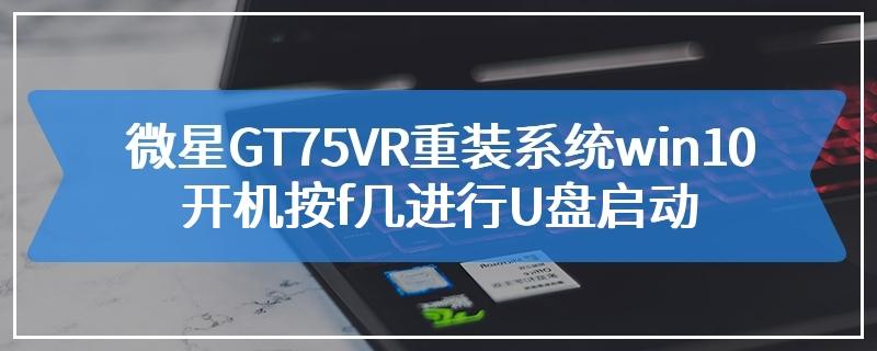 微星GT75VR重装系统win10开机按f几进行U盘启动