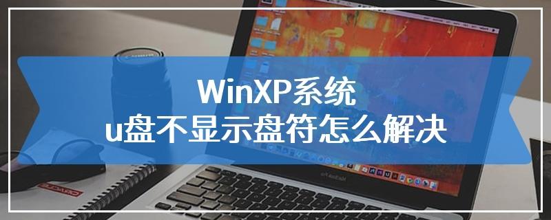 WinXP系统u盘不显示盘符怎么解决