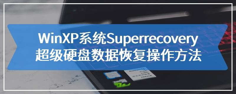 WinXP系统Superrecovery超级硬盘数据恢复操作方法