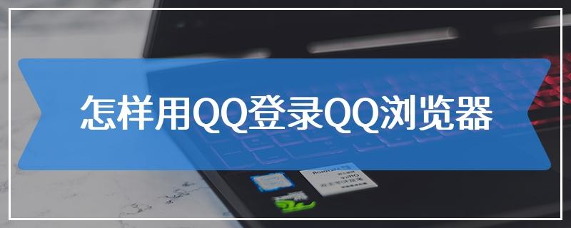 怎样用QQ登录QQ浏览器