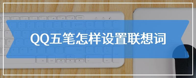QQ五笔怎样设置联想词