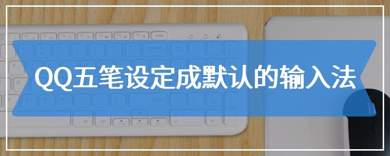 QQ五笔设定成默认的输入法