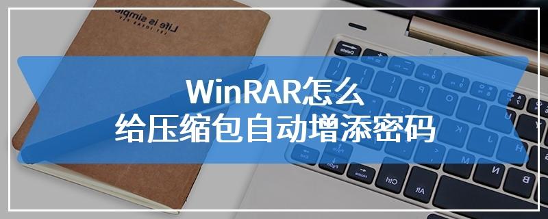 WinRAR怎么给压缩包自动增添密码