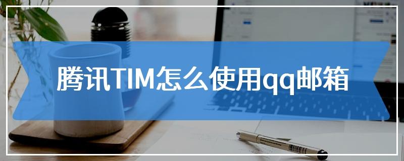 腾讯TIM怎么使用qq邮箱