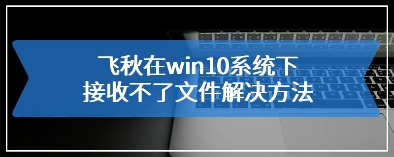飞秋在win10系统下接收不了文件解决方法