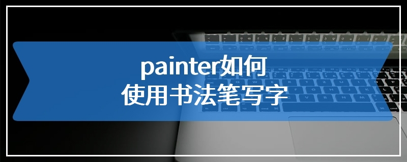 painter如何使用书法笔写字