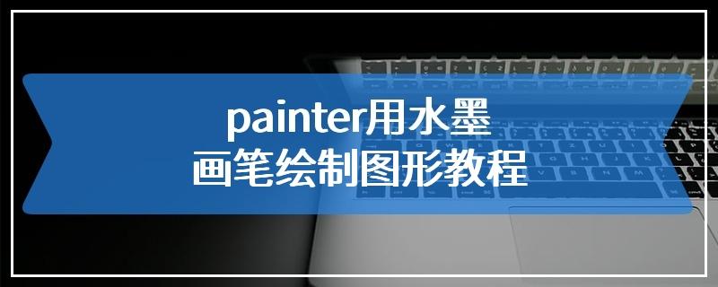 painter用水墨画笔绘制图形教程