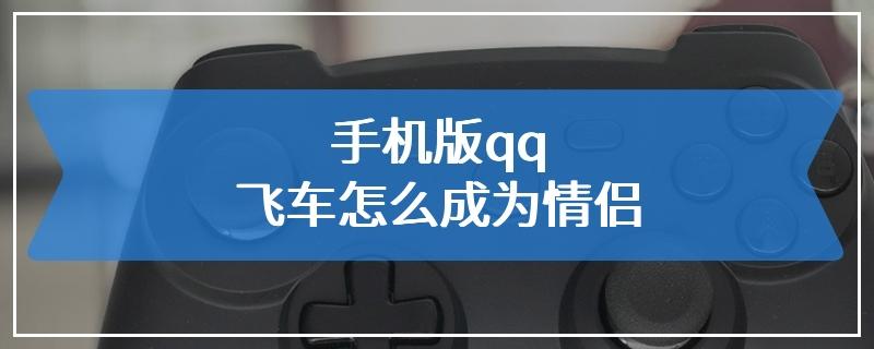 手机版qq飞车怎么成为情侣