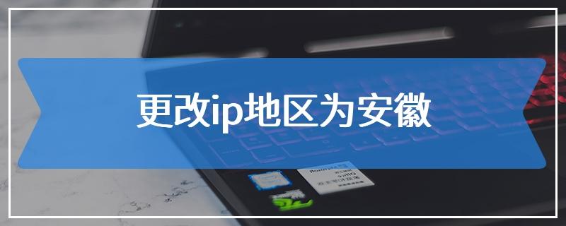 更改ip地区为安徽