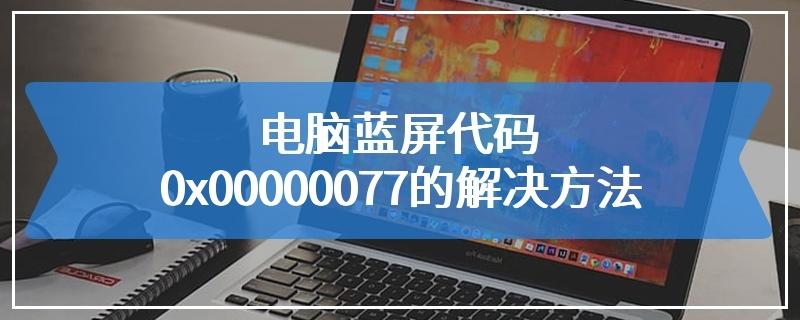 电脑蓝屏代码0x00000077的解决方法