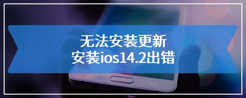 无法安装更新 安装ios14.2出错