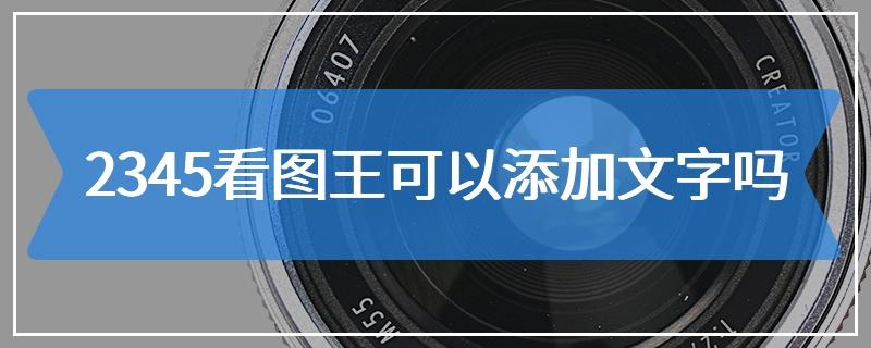 2345看图王可以添加文字吗