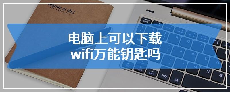电脑上可以下载wifi万能钥匙吗
