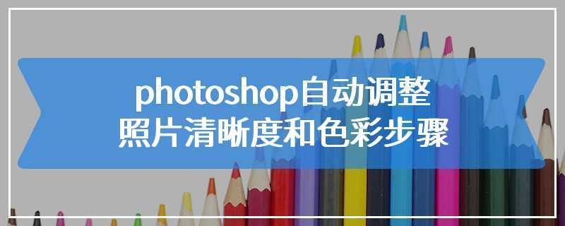 photoshop自动调整照片清晰度和色彩步骤