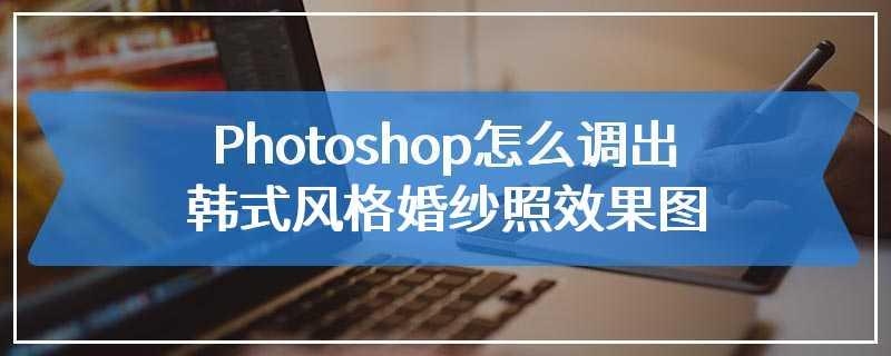 Photoshop怎么调出韩式风格婚纱照效果图