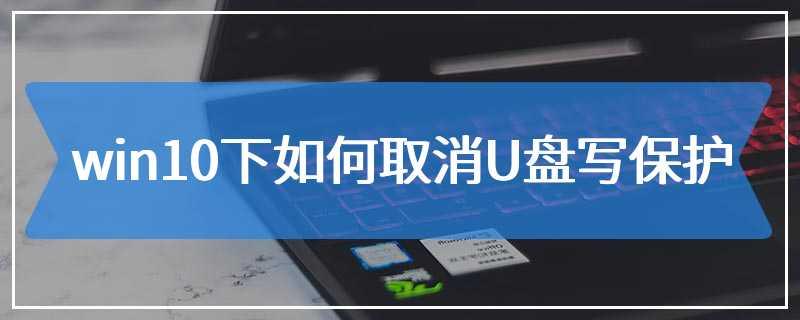 win10下如何取消U盘写保护