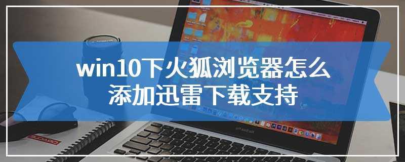 win10下火狐浏览器怎么添加迅雷下载支持