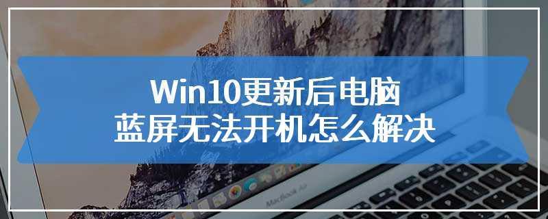Win10更新后电脑蓝屏无法开机怎么解决