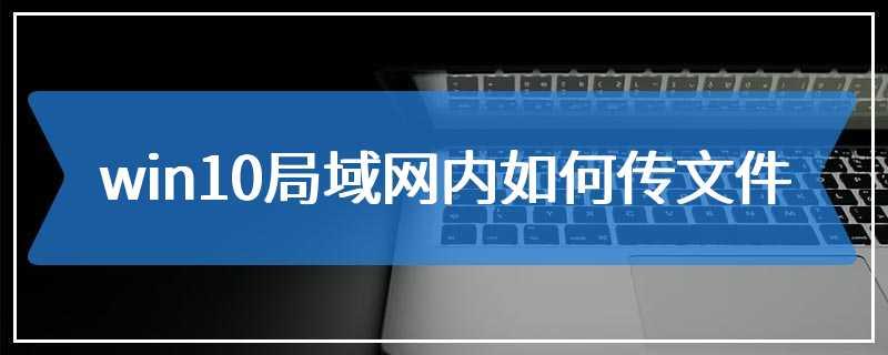 win10局域网内如何传文件