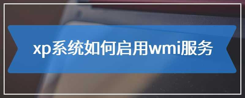 xp系统如何启用wmi服务