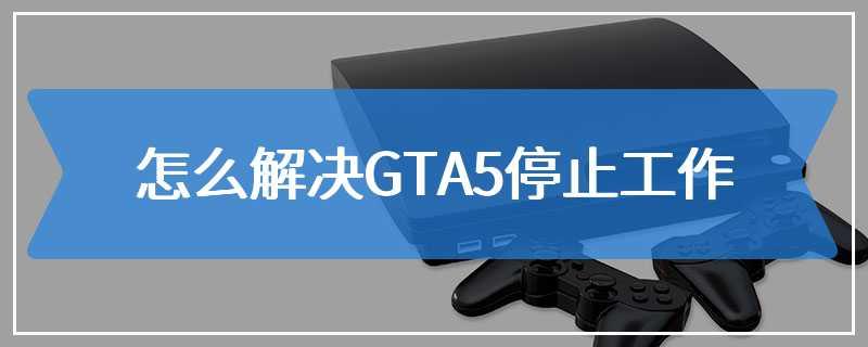 怎么解决GTA5停止工作