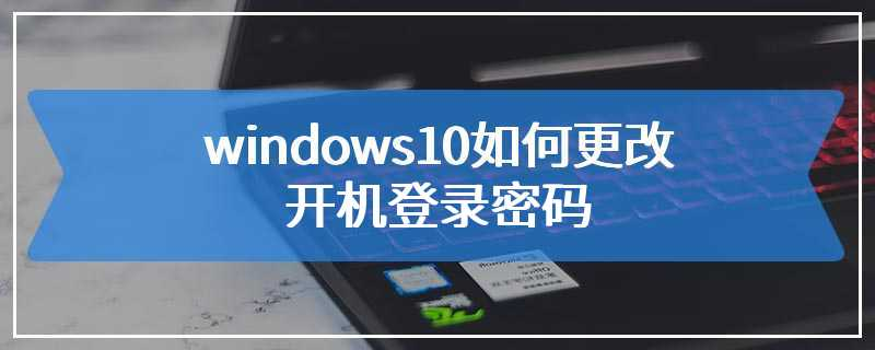 windows10如何更改开机登录密码