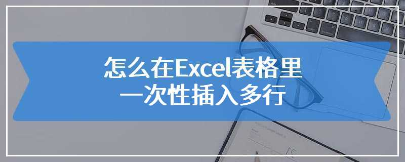 怎么在Excel表格里一次性插入多行