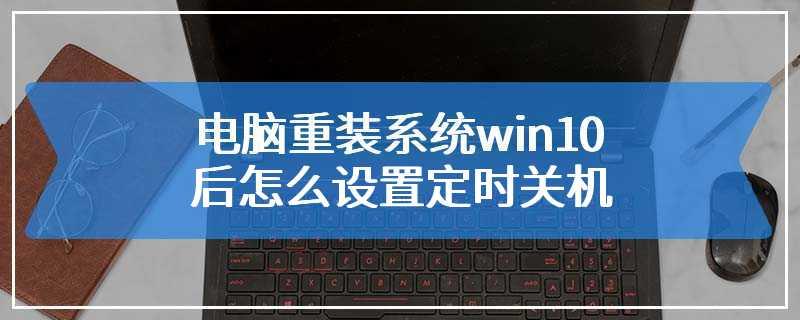 电脑重装系统win10后怎么设置定时关机
