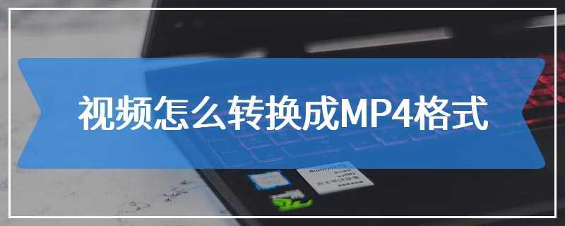 视频怎么转换成MP4格式