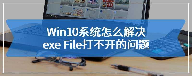 Win10系统怎么解决exe File打不开的问题