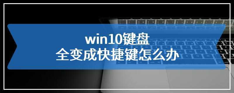 win10键盘全变成快捷键怎么办