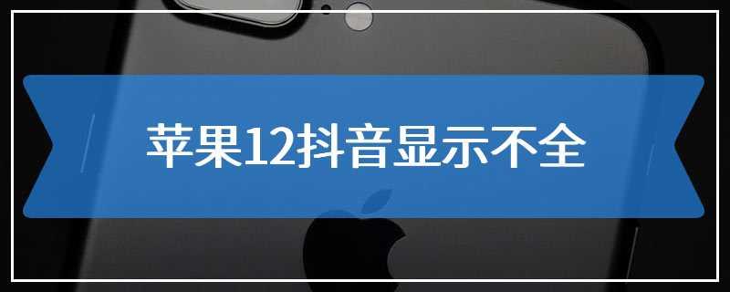 苹果12抖音显示不全